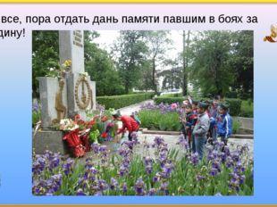 Ну все, пора отдать дань памяти павшим в боях за Родину!