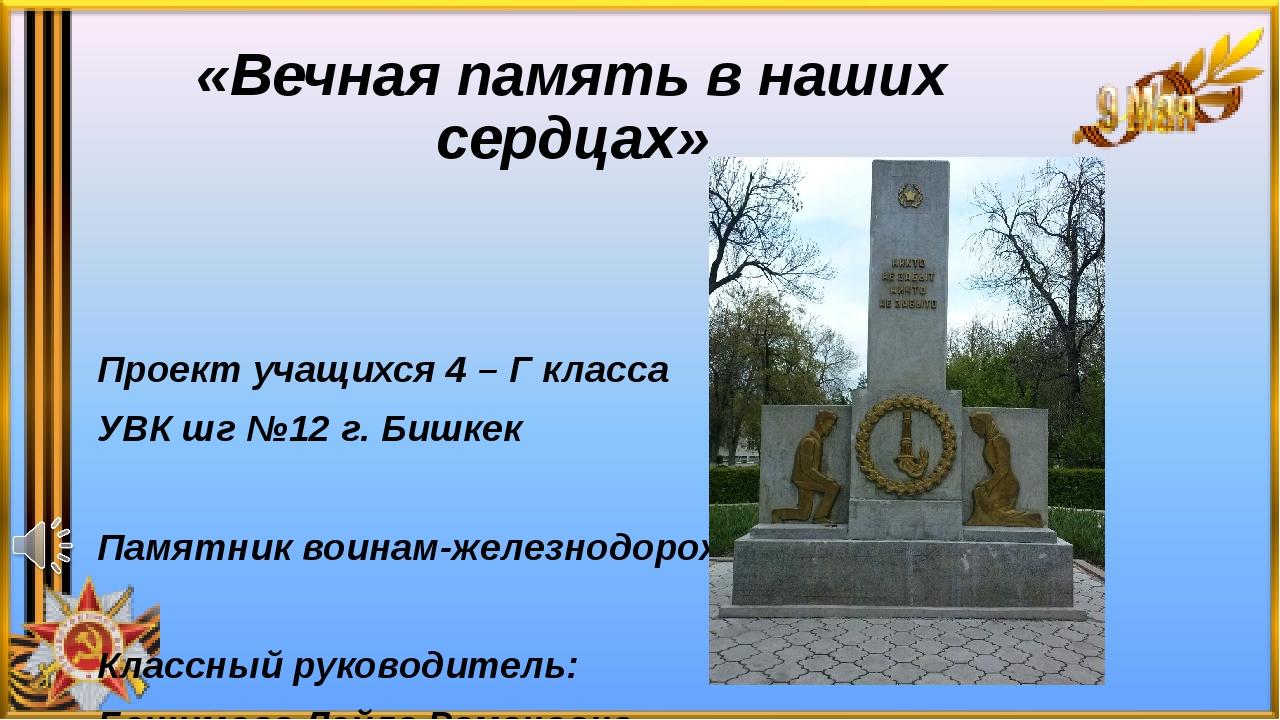 «Вечная память в наших сердцах» Проект учащихся 4 – Г класса УВК шг №12 г. Би...