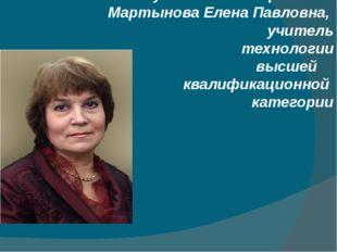 Руководитель проекта: Мартынова Елена Павловна, учитель технологии высшей ква