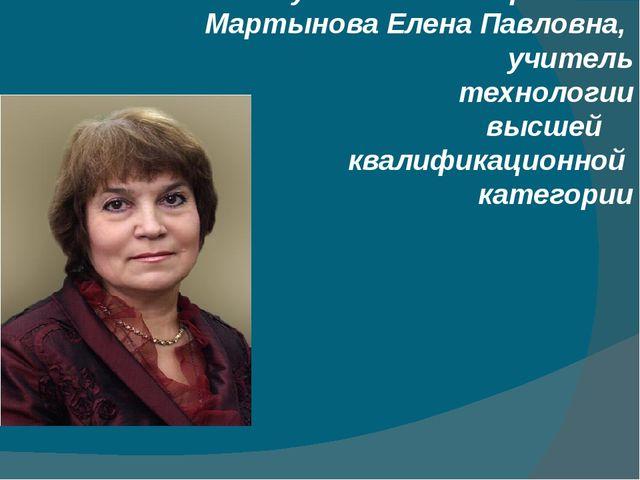 Руководитель проекта: Мартынова Елена Павловна, учитель технологии высшей ква...