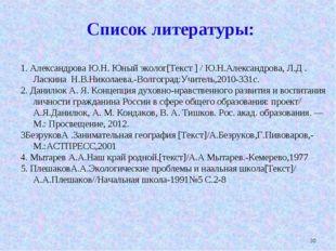 * Список литературы: 1. Александрова Ю.Н. Юный эколог[Текст ] / Ю.Н.Александр
