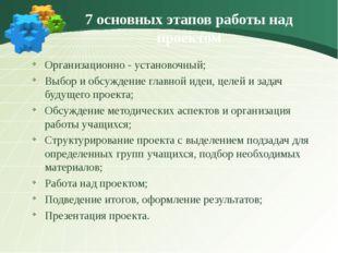 7 основных этапов работы над проектом Организационно - установочный; Выбор и