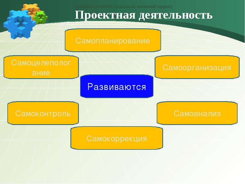 Проектная деятельность Самоцелепологание Самокоррекция Развиваются Самоконтр...