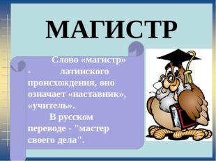 МАГИСТР Слово «магистр» - латинского происхождения, оно означает «наставник»
