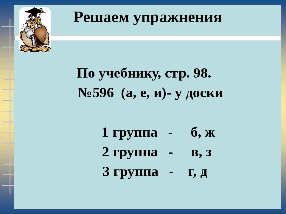 Решаем упражнения По учебнику, стр. 98. №596 (а, е, и)- у доски 1 группа - б,...