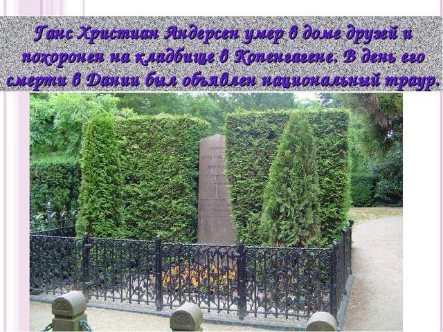 Ганс Христиан Андерсен умер в доме друзей и похоронен на кладбище в Копенгаге...
