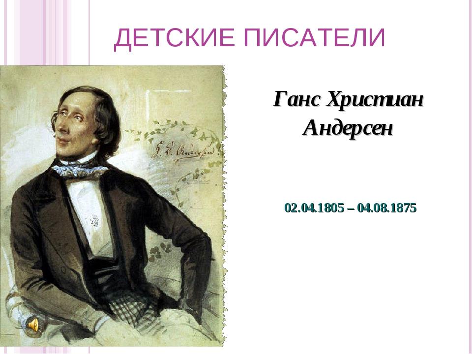ДЕТСКИЕ ПИСАТЕЛИ Ганс Христиан Андерсен 02.04.1805 – 04.08.1875