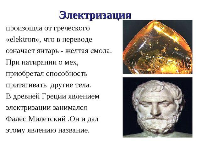 Электризация произошла от греческого «elektron», что в переводе означает янта...