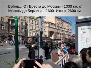 Война… От Бреста до Москвы - 1000 км, от Москвы до Берлина - 1600. Итого: 260