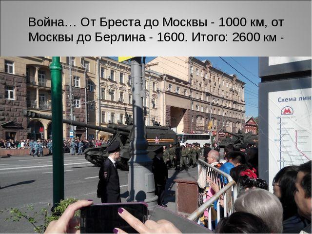 Война… От Бреста до Москвы - 1000 км, от Москвы до Берлина - 1600. Итого: 260...