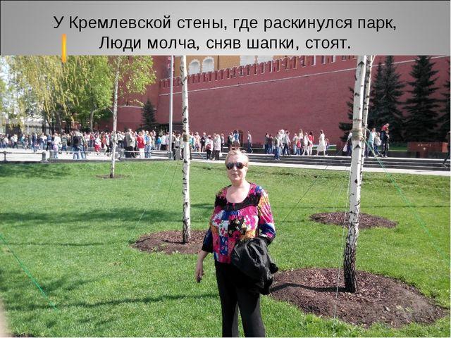 У Кремлевской стены, где раскинулся парк, Люди молча, сняв шапки, стоят. У Кр...