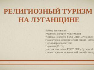 РЕЛИГИОЗНЫЙ ТУРИЗМ НА ЛУГАНЩИНЕ Работу выполнила: Кудимова Валерия Максимовна