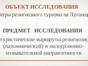 ОБЪЕКТ ИССЛЕДОВАНИЯ центры религиозного туризма на Луганщине ПРЕДМЕТ ИССЛЕДО