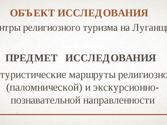 ОБЪЕКТ ИССЛЕДОВАНИЯ центры религиозного туризма на Луганщине ПРЕДМЕТ ИССЛЕДО...