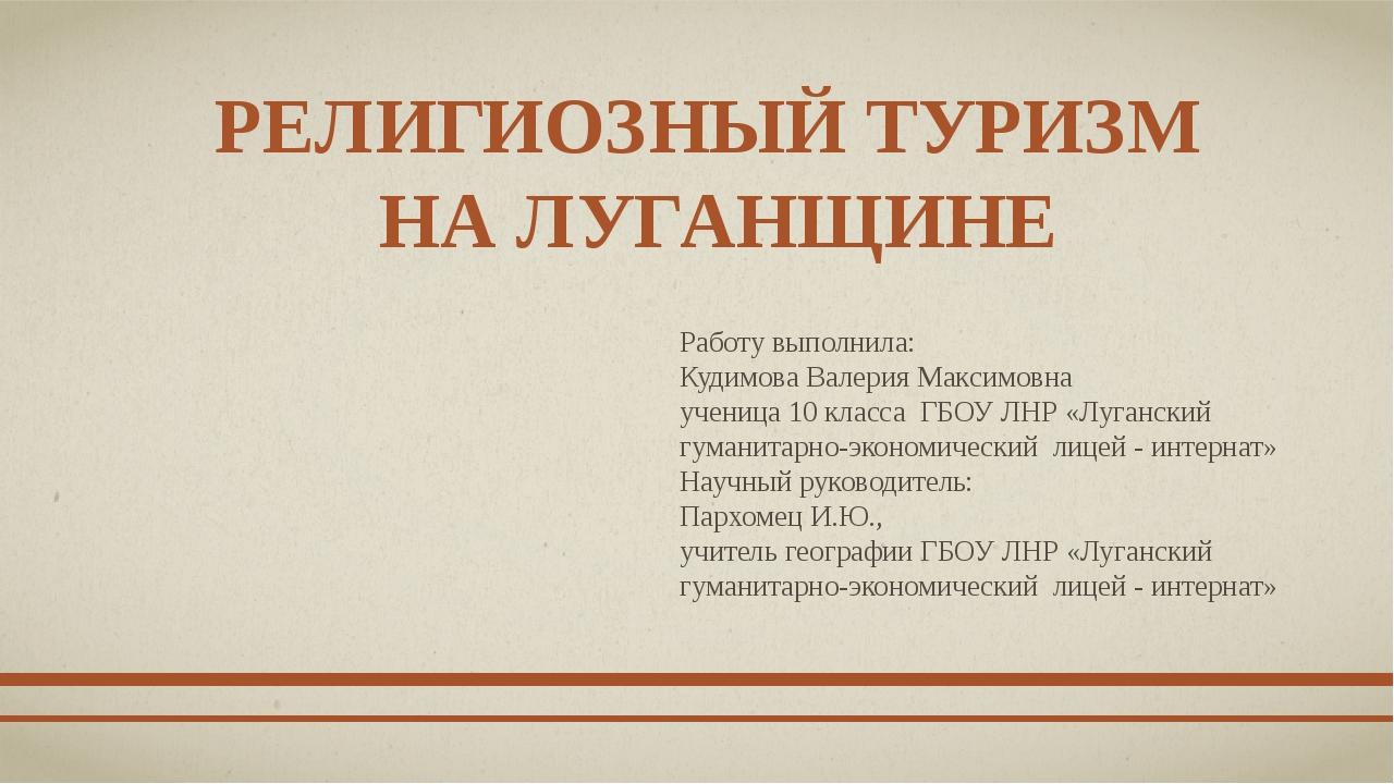 РЕЛИГИОЗНЫЙ ТУРИЗМ НА ЛУГАНЩИНЕ Работу выполнила: Кудимова Валерия Максимовна...