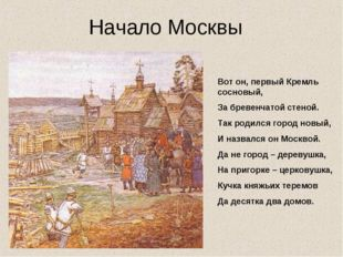 Вот он, первый Кремль сосновый, За бревенчатой стеной. Так родился город новы