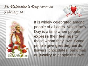 St. Valentine's Day comes on February 14. It is widely celebrated among peopl