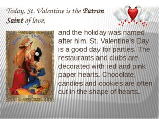 Today, St. Valentine is the Patron Saint of love, and the holiday was named a