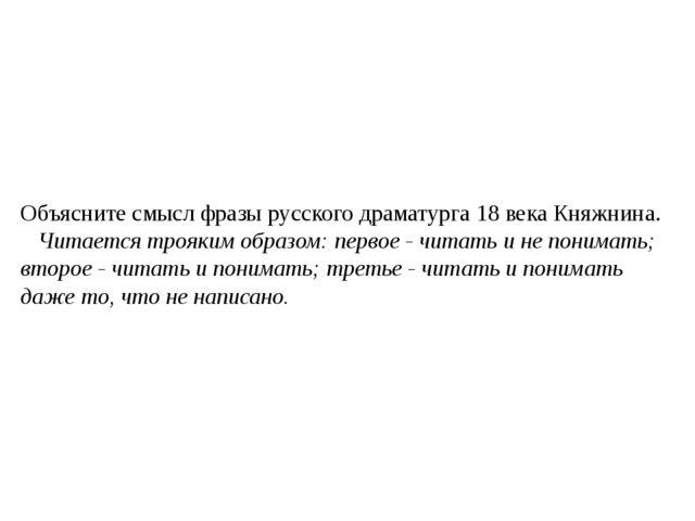 Объясните смысл фразы русского драматурга 18 века Княжнина. Читается трояким...
