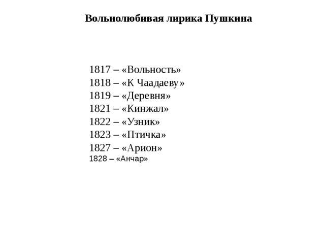 1817 – «Вольность» 1818 – «К Чаадаеву» 1819 – «Деревня» 1821 – «Кинжал» 1822...