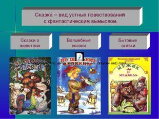 Сказки о животных Волшебные сказки Бытовые сказки Сказка – вид устных повеств