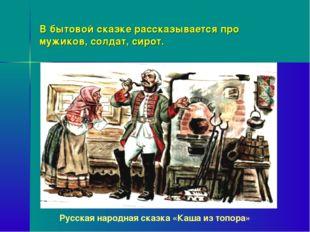 В бытовой сказке рассказывается про мужиков, солдат, сирот. Русская народная