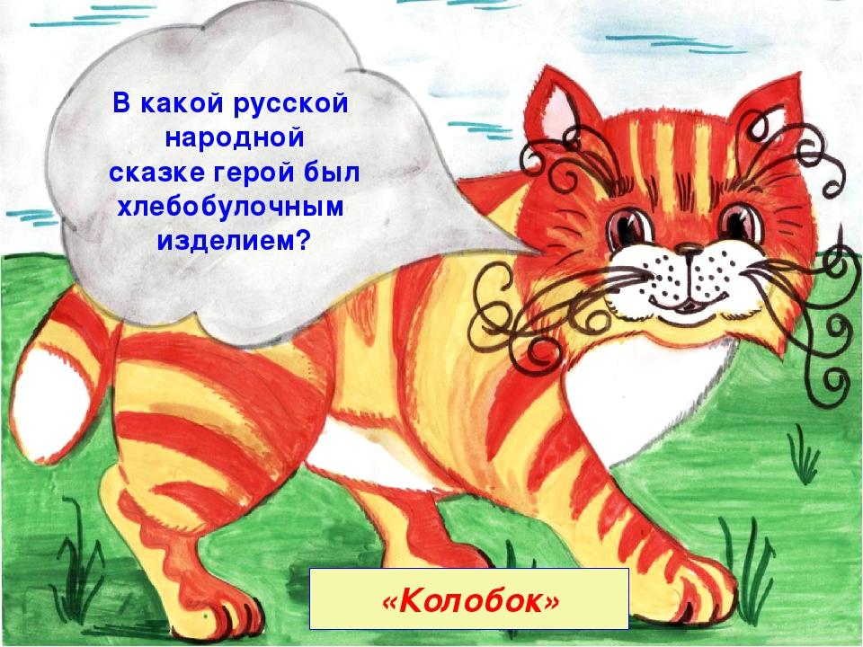 «Колобок» В какой русской народной сказке герой был хлебобулочным изделием?