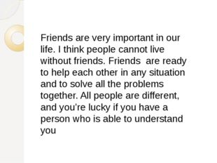 Friends are very important in our life. I think people cannot live without fr