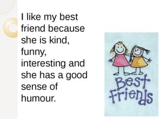 I like my best friend because she is kind, funny, interesting and she has a g