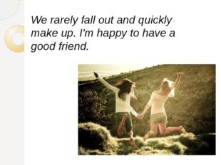 We rarely fall out and quickly make up. I'm happy to have a good friend.