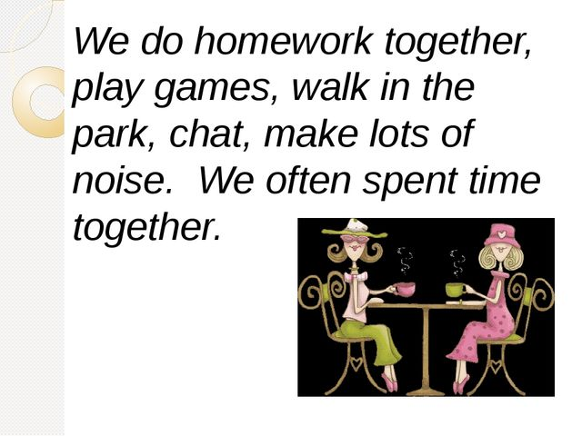 We do homework together, play games, walk in the park, chat, make lots of noi...