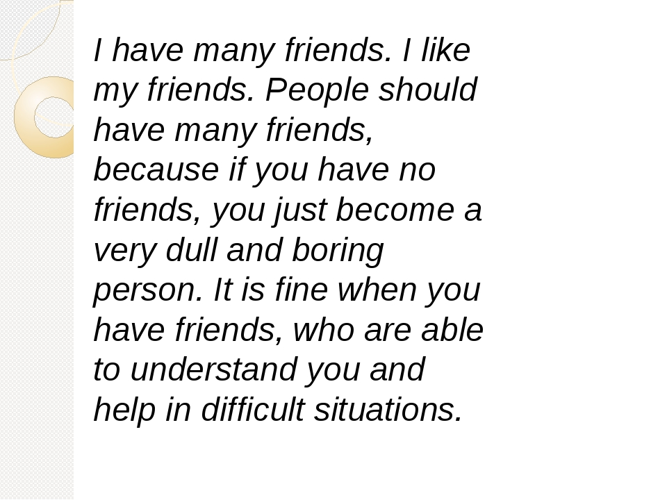 I have many friends. I like my friends. People should have many friends, beca...
