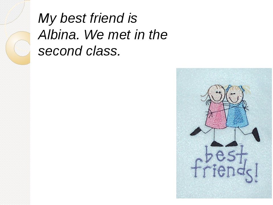 My best friend is Albina. We met in the second class.