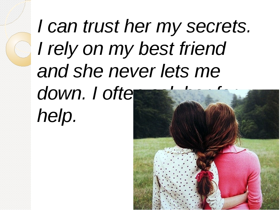 I can trust her my secrets. I rely on my best friend and she never lets me do...
