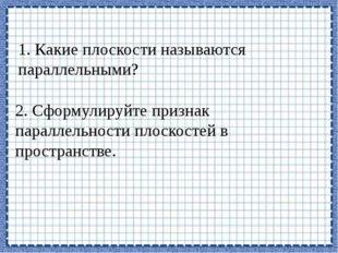 1. Какие плоскости называются параллельными? 2. Сформулируйте признак паралле