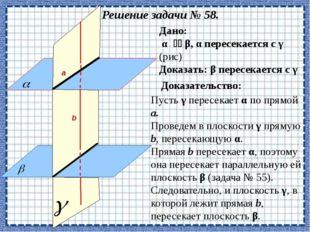 Решение задачи № 58. Доказать: β пересекается с γ Дано: α  β, α пересекает
