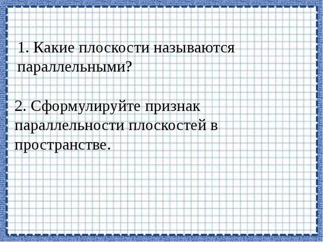 1. Какие плоскости называются параллельными? 2. Сформулируйте признак паралле...