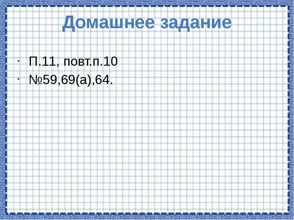 Домашнее задание П.11, повт.п.10 №59,69(а),64.