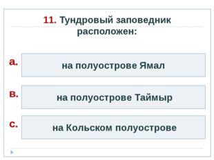 11. Тундровый заповедник расположен: на полуострове Ямал на полуострове Таймы
