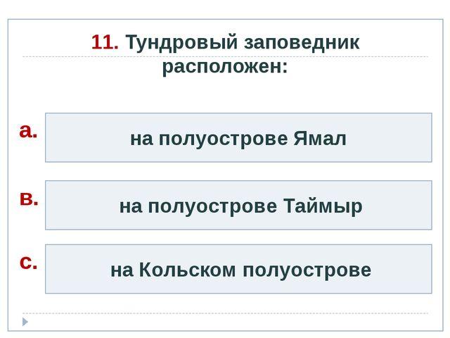 11. Тундровый заповедник расположен: на полуострове Ямал на полуострове Таймы...