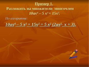 Пример 1. Разложить на множители многочлен 10ax4 – 5 x3 + 15х2. По алгоритму: