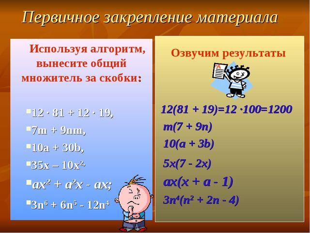 Первичное закрепление материала Используя алгоритм, вынесите общий множитель...