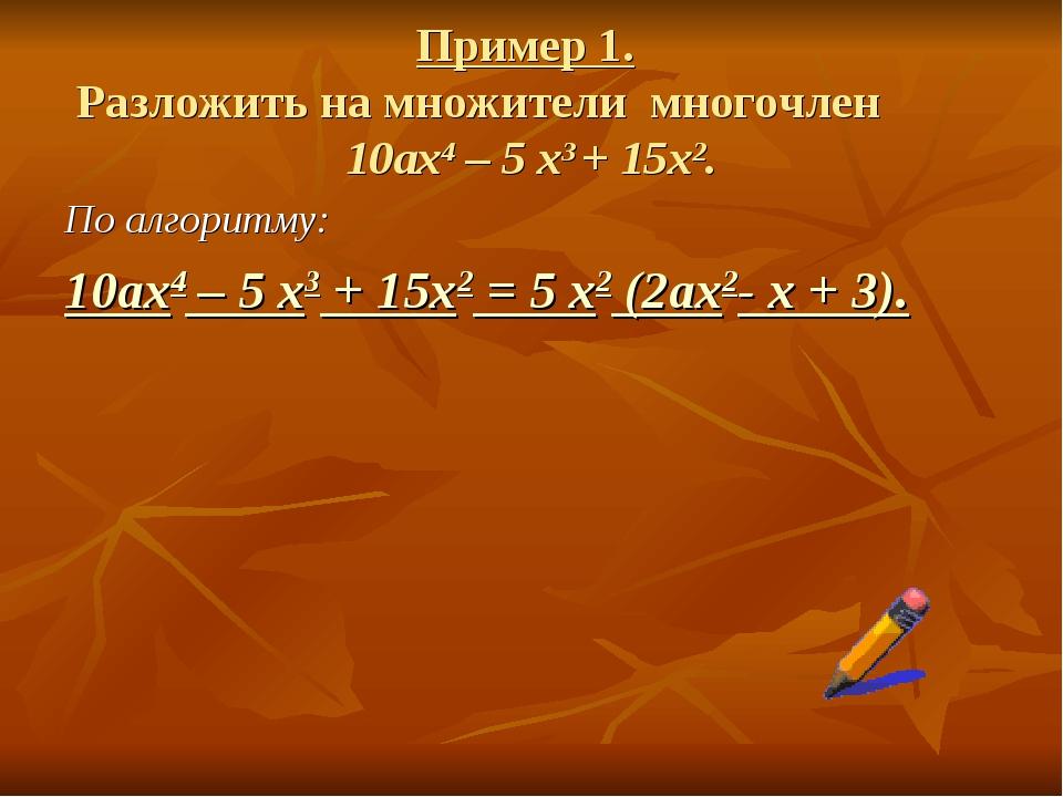 Пример 1. Разложить на множители многочлен 10ax4 – 5 x3 + 15х2. По алгоритму:...