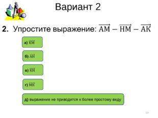 Вариант 2 * д) выражение не приводится к более простому виду