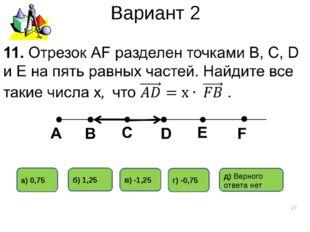 Вариант 2 * г) -0,75 в) -1,25 б) 1,25 а) 0,75 д) Верного ответа нет