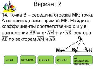 Вариант 2 * б) 0,5 и 0,5 в) 0,5 и 1 а) 1 и1 г) 1 и 0,5 д) определить невозможно