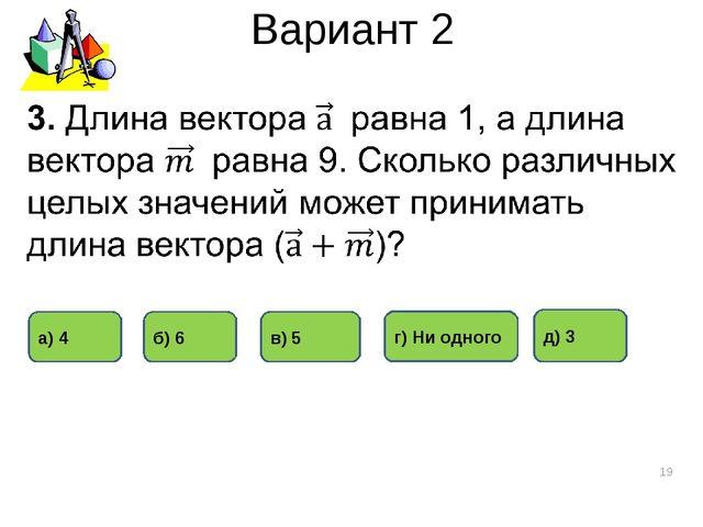 Вариант 2 * д) 3 в) 5 а) 4 б) 6 г) Ни одного