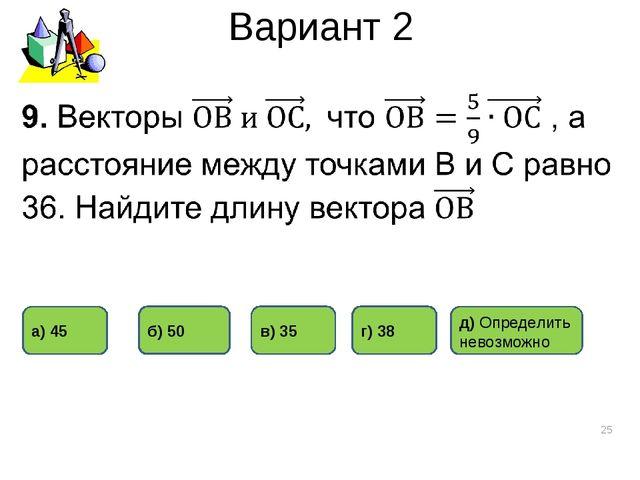 Вариант 2 * а) 45 г) 38 б) 50 в) 35 д) Определить невозможно