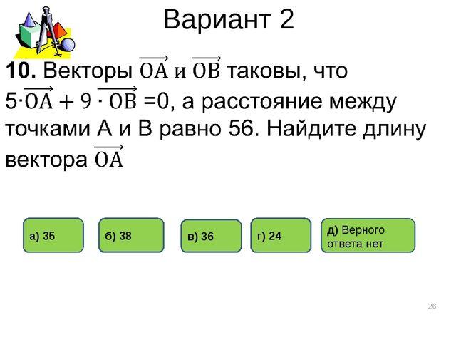 Вариант 2 * в) 36 г) 24 б) 38 а) 35 д) Верного ответа нет