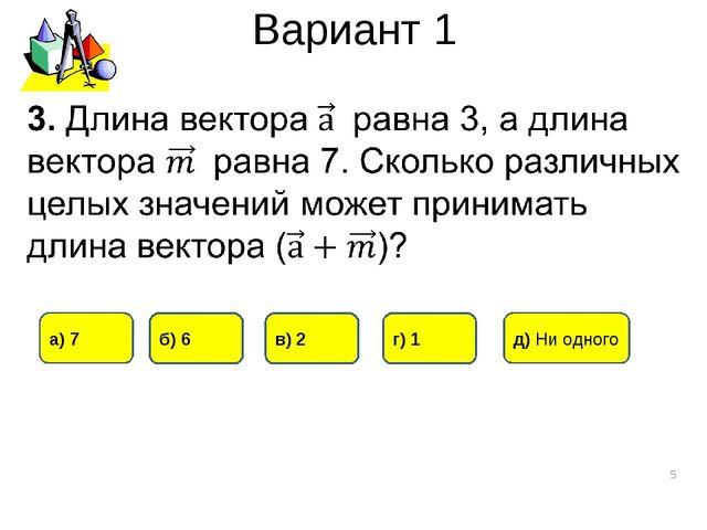 Вариант 1 * а) 7 г) 1 б) 6 в) 2 д) Ни одного